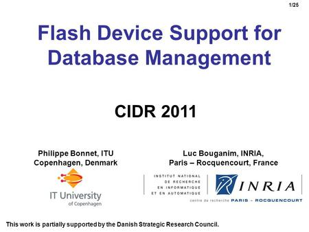 1/25 Flash Device Support for Database Management Luc Bouganim, INRIA, Paris – Rocquencourt, France Philippe Bonnet, ITU Copenhagen, Denmark CIDR 2011.