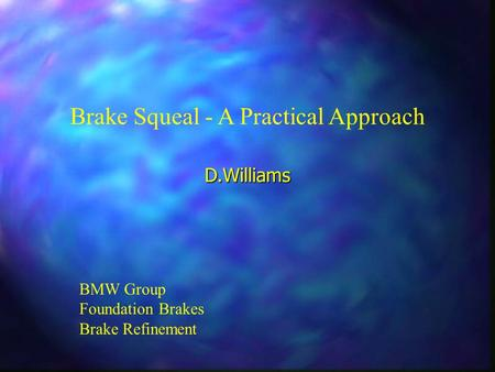 Brake Squeal - A Practical Approach BMW Group Foundation Brakes Brake Refinement D.Williams.