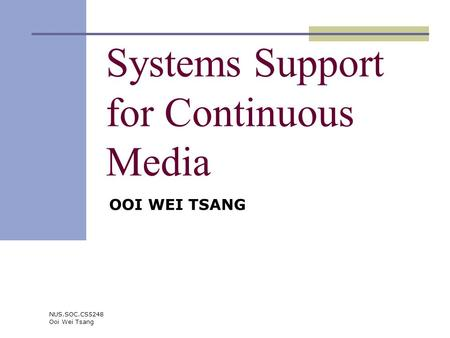 NUS.SOC.CS5248 Ooi Wei Tsang Systems Support for Continuous Media OOI WEI TSANG.