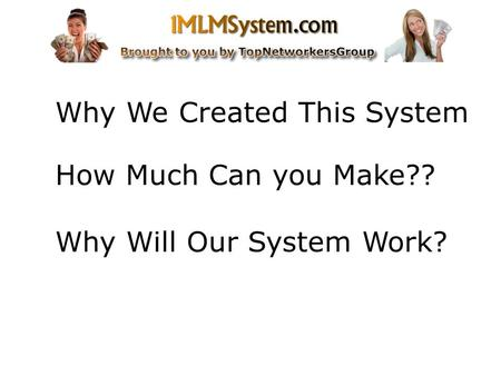 Why We Created This System How Much Can you Make?? Why Will Our System Work?