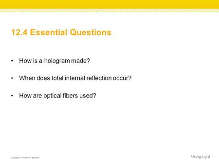 12.4 Essential Questions How is a hologram made? When does total internal reflection occur? How are optical fibers used? Using Light Copyright © McGraw-Hill.