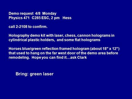 Demo request 4/8 Monday Physics 471 C285 ESC, 2 pm Hess call 2-2108 to confirm. Holography demo kit with laser, chess, cannon holograms in cylindrical.