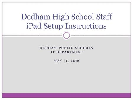 DEDHAM PUBLIC SCHOOLS IT DEPARTMENT MAY 31, 2012 Dedham High School Staff iPad Setup Instructions.
