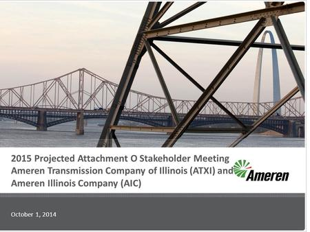 2015 Projected Attachment O Stakeholder Meeting Ameren Transmission Company of Illinois (ATXI) and Ameren Illinois Company (AIC) October 1, 2014.
