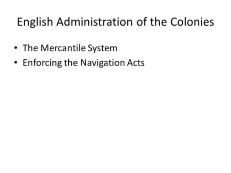 English Administration of the Colonies The Mercantile System Enforcing the Navigation Acts.
