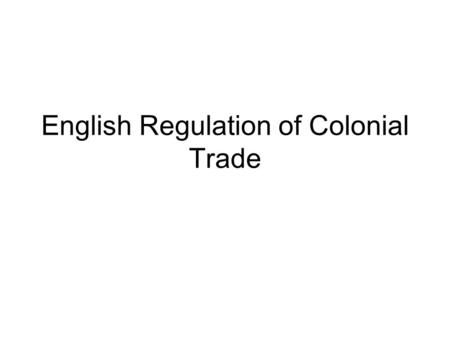 English Regulation of Colonial Trade. British treatment of the colonies during the period preceding the French and Indian Wars (aka Seven Years' War)