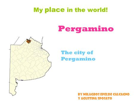 Pergamino My place in the world! The city of Pergamino By Milagros Epelde Calcagno y Agustina Sposato.