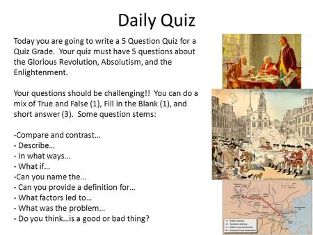 Daily Quiz Today you are going to write a 5 Question Quiz for a Quiz Grade. Your quiz must have 5 questions about the Glorious Revolution, Absolutism,