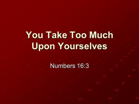 You Take Too Much Upon Yourselves Numbers 16:3. Background Numbers 16 Certain prominent Israelites rebelled against the authority of Moses and Aaron (vv.