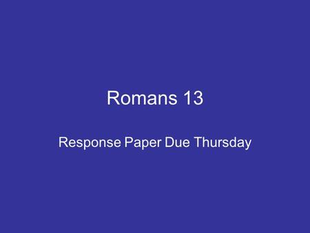 Romans 13 Response Paper Due Thursday. Romans 13:1-7 1 Let everyone be subject to the governing authorities, for there is no authority except that which.