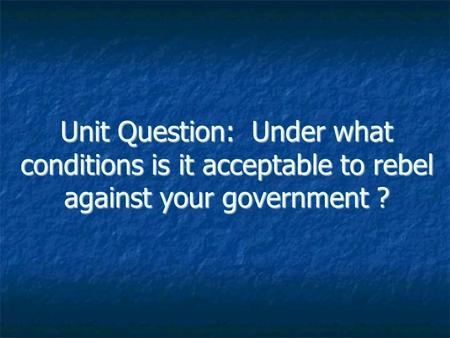 Unit Question: Under what conditions is it acceptable to rebel against your government ?