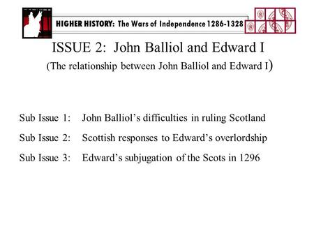 ISSUE 2: John Balliol and Edward I (The relationship between John Balliol and Edward I ) Sub Issue 1:John Balliol's difficulties in ruling Scotland Sub.
