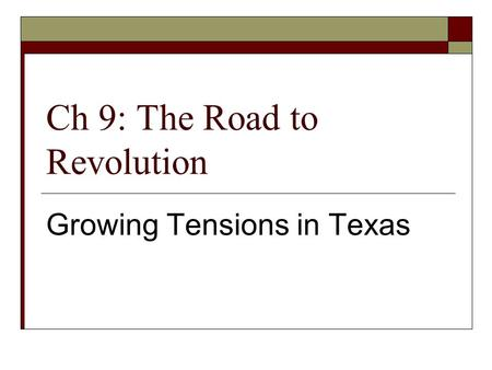 Ch 9: The Road to Revolution Growing Tensions in Texas.