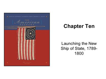 Chapter Ten Launching the New Ship of State, 1789- 1800.