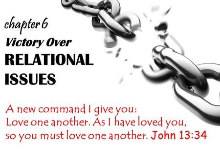 Victory Over RELATIONAL ISSUES A new command I give you: Love one another. As I have loved you, so you must love one another. John 13:34 chapter 6.