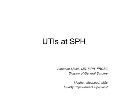 UTIs at SPH Adrienne Melck, MD, MPH, FRCSC Division of General Surgery Meghan MacLeod, MSc Quality Improvement Specialist.