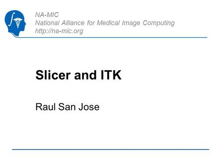 NA-MIC National Alliance for Medical Image Computing  Slicer and ITK Raul San Jose.