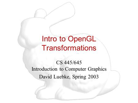 Intro to OpenGL Transformations CS 445/645 Introduction to Computer Graphics David Luebke, Spring 2003.