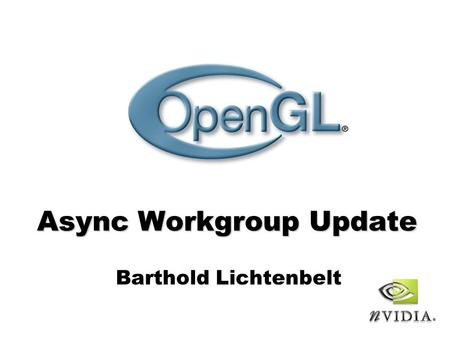 Async Workgroup Update Barthold Lichtenbelt. OpenGL Siggraph BOF 2006 - page 2 Goals Provide synchronization framework for OpenGL - Provide base functionality.