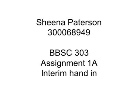 Sheena Paterson 300068949 BBSC 303 Assignment 1A Interim hand in.