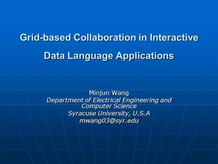 Grid-based Collaboration in Interactive Data Language Applications Minjun Wang Department of Electrical Engineering and Computer Science Syracuse University,