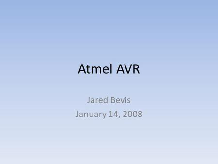 Atmel AVR Jared Bevis January 14, 2008. The Power of Your Chips The main power of your chips lies in the programming language/compiler available to you.