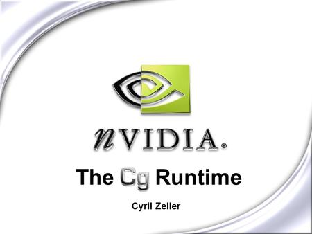 The Cg Runtime Cyril Zeller. Cg Pipeline Graphics programs are written in Cg...... and compiled to...... low-level assembly code... Cg Runtime API...