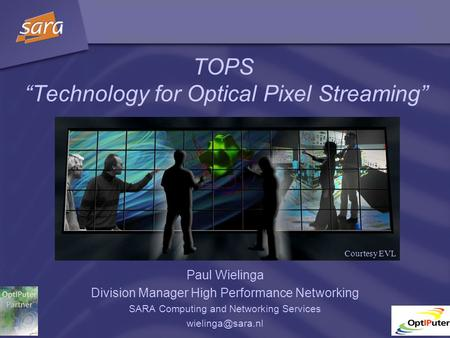 "TOPS ""Technology for Optical Pixel Streaming"" Paul Wielinga Division Manager High Performance Networking SARA Computing and Networking Services"