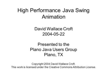High Performance Java Swing Animation David Wallace Croft 2004-05-22 Presented to the Plano Java Users Group Plano, TX Copyright 2004 David Wallace Croft.