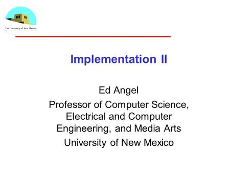 Implementation II Ed Angel Professor of Computer Science, Electrical and Computer Engineering, and Media Arts University of New Mexico.