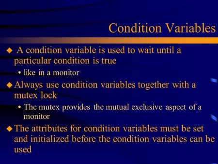 Condition Variables u A condition variable is used to wait until a particular condition is true  like in a monitor u Always use condition variables together.