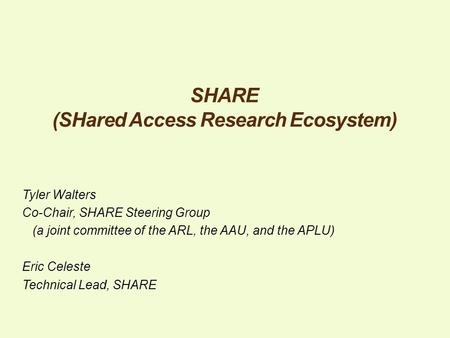 SHARE (SHared Access Research Ecosystem) Tyler Walters Co-Chair, SHARE Steering Group (a joint committee of the ARL, the AAU, and the APLU) Eric Celeste.