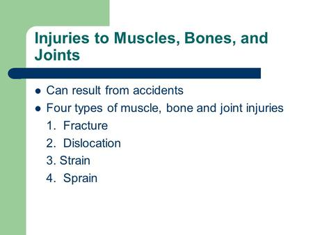 Injuries to Muscles, Bones, and Joints Can result from accidents Four types of muscle, bone and joint injuries 1. Fracture 2. Dislocation 3. Strain 4.