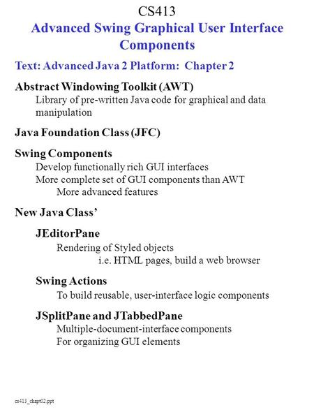 Cs413_chapt02.ppt CS413 Advanced Swing Graphical User Interface Components Text: Advanced Java 2 Platform: Chapter 2 Abstract Windowing Toolkit (AWT) Library.
