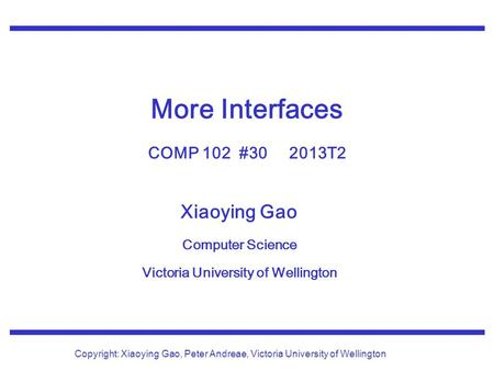 Xiaoying Gao Computer Science Victoria University of Wellington Copyright: Xiaoying Gao, Peter Andreae, Victoria University of Wellington More Interfaces.