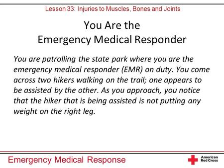 Emergency Medical Response You Are the Emergency Medical Responder You are patrolling the state park where you are the emergency medical responder (EMR)