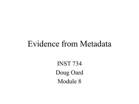 Evidence from Metadata INST 734 Doug Oard Module 8.