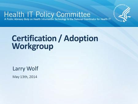 Larry Wolf Certification / Adoption Workgroup May 13th, 2014.