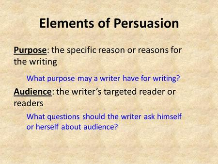 Elements of Persuasion Purpose: the specific reason or reasons for the writing What purpose may a writer have for writing? Audience: the writer's targeted.