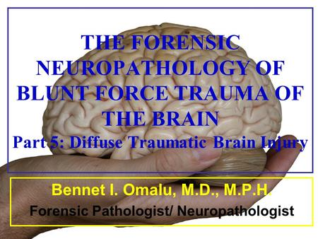 THE FORENSIC NEUROPATHOLOGY OF BLUNT FORCE TRAUMA OF THE BRAIN Part 5: Diffuse Traumatic Brain Injury Bennet I. Omalu, M.D., M.P.H. Forensic Pathologist/
