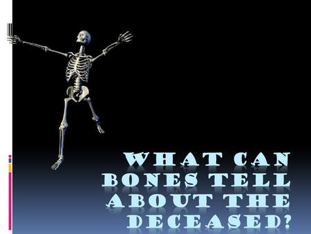 Age at time of death  Babies:  Bones not yet fused  Soft spot on top of skull  Children:  Emerging teeth (adult teeth, wisdom teeth)  Ossification.