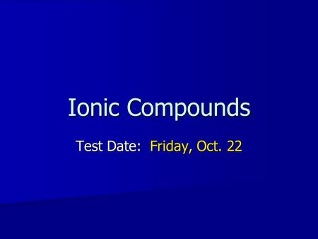 Ionic Compounds Test Date: Friday, Oct. 22.