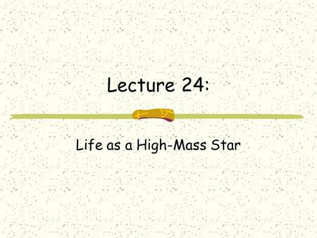 Lecture 24: Life as a High-Mass Star. Review from Last Time: life for low-mass stars molecular cloud to proto-star main sequence star (core Hydrogen burning)
