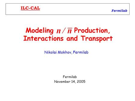 Modeling Production, Interactions and Transport Fermilab November 14, 2005 Fermilab ILC-CAL Nikolai Mokhov, Fermilab.