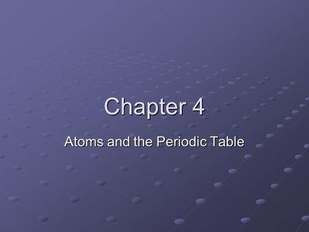 Chapter 4 Atoms and the Periodic Table. Atomic Structure What are Atoms? Democritus (Greece, 400BC) named the smallest bit of matter unable to be divided.