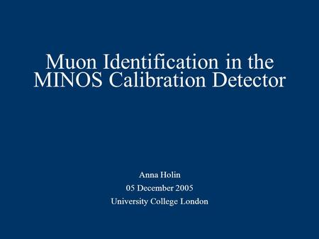 Muon Identification in the MINOS Calibration Detector Anna Holin 05 December 2005 University College London.