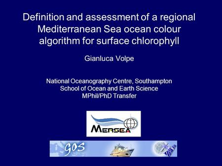 Definition and assessment of a regional Mediterranean Sea ocean colour algorithm for surface chlorophyll Gianluca Volpe National Oceanography Centre, Southampton.