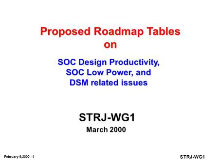 STRJ-WG1 February 9,2000 - 1 Proposed Roadmap Tables on SOC Design Productivity, SOC Low Power, and DSM related issues STRJ-WG1 March 2000.
