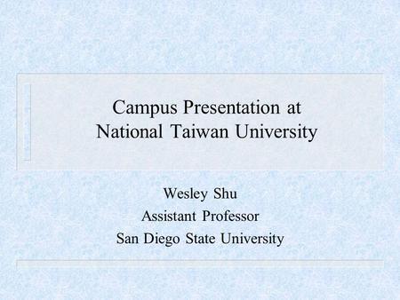 Campus Presentation at National Taiwan University Wesley Shu Assistant Professor San Diego State University.