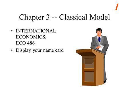 1 Chapter 3 -- Classical Model INTERNATIONAL ECONOMICS, ECO 486 Display your name card.